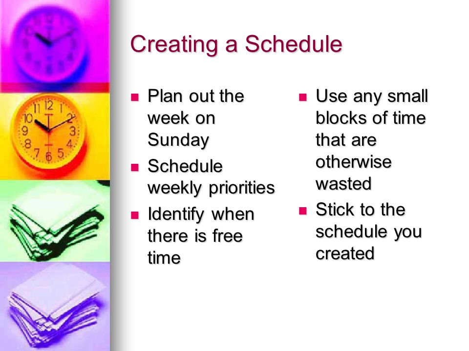 Time Management Concluded Practice will enable you to get better at sticking to a schedule Practice will enable you to get better at sticking to a schedule Breaking an old habit and forming a new one takes between 21 to 30 days Breaking an old habit and forming a new one takes between 21 to 30 days DO NOT GIVE UP, it will get easier DO NOT GIVE UP, it will get easier