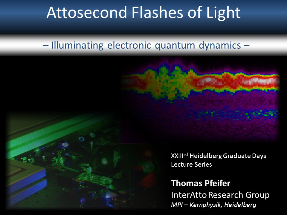 Attosecond Flashes of Light – Illuminating electronic quantum dynamics – XXIII rd Heidelberg Graduate Days Lecture Series Thomas Pfeifer InterAtto Res