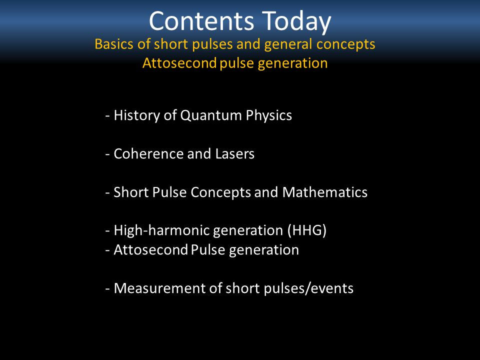 Contents Today Basics of short pulses and general concepts Attosecond pulse generation - History of Quantum Physics - Coherence and Lasers - Short Pul