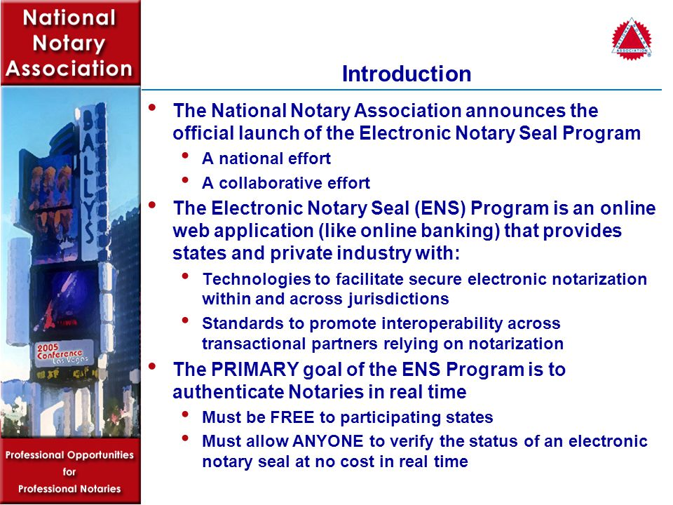 Introduction The National Notary Association announces the official launch of the Electronic Notary Seal Program A national effort A collaborative effort The Electronic Notary Seal (ENS) Program is an online web application (like online banking) that provides states and private industry with: Technologies to facilitate secure electronic notarization within and across jurisdictions Standards to promote interoperability across transactional partners relying on notarization The PRIMARY goal of the ENS Program is to authenticate Notaries in real time Must be FREE to participating states Must allow ANYONE to verify the status of an electronic notary seal at no cost in real time