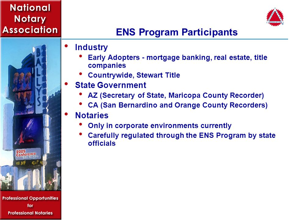 ENS Program Participants Industry Early Adopters - mortgage banking, real estate, title companies Countrywide, Stewart Title State Government AZ (Secretary of State, Maricopa County Recorder) CA (San Bernardino and Orange County Recorders) Notaries Only in corporate environments currently Carefully regulated through the ENS Program by state officials