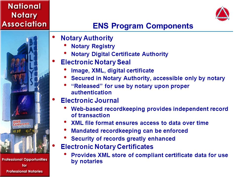 ENS Program Components Notary Exchange Standard (NES) A secure exchange standard through which transacting parties can access NES web services Notary authentication Notary recordkeeping Notary certificates The NES is responsible for the secure exchange of data between the Notary Authority and a requesting party Relies on OASIS WS-Security specification for authentication The flexibility of the WS-Security specification allows different authentication methods to access NES services Interoperable with web and desktop clients developed by any vendor