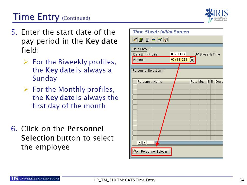 HR_TM_310 TM: CATS Time Entry34 Time Entry (Continued) 5.Enter the start date of the pay period in the Key date field: For the Biweekly profiles, the
