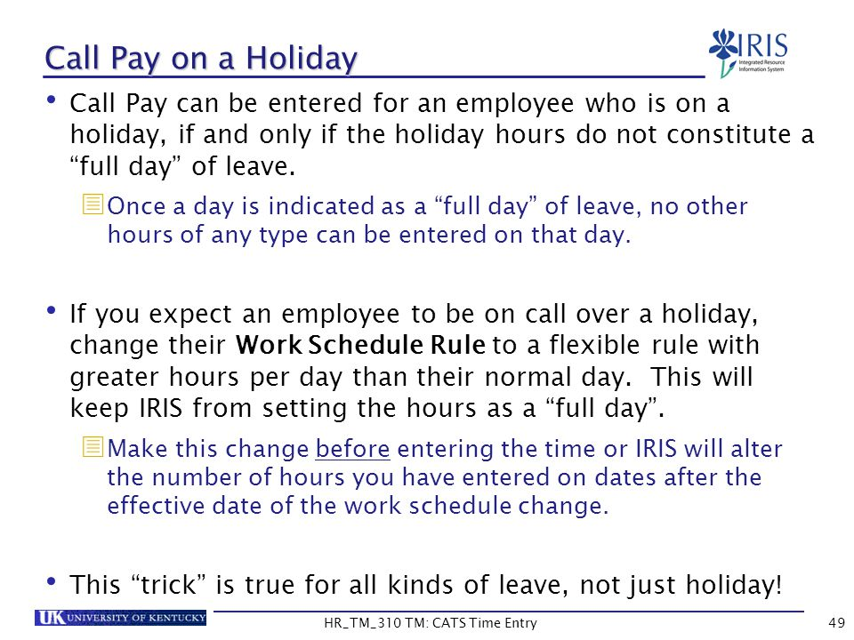 Call Pay on a Holiday Call Pay can be entered for an employee who is on a holiday, if and only if the holiday hours do not constitute a full day of le