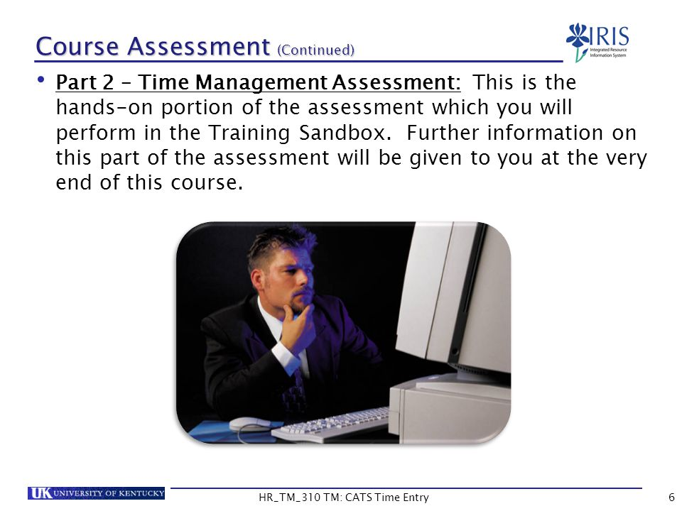 Course Assessment (Continued) Part 2 – Time Management Assessment: This is the hands-on portion of the assessment which you will perform in the Traini