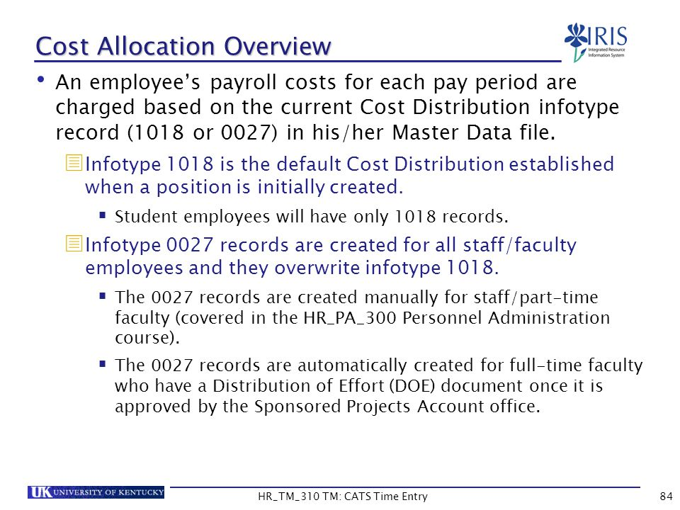 Cost Allocation Overview An employees payroll costs for each pay period are charged based on the current Cost Distribution infotype record (1018 or 00