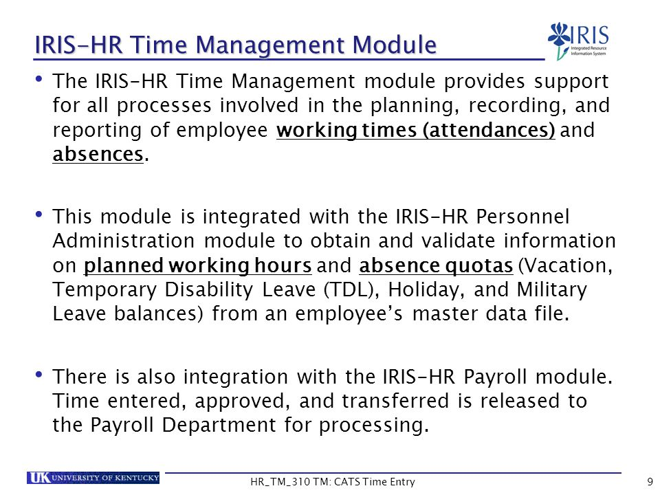 9 IRIS-HR Time Management Module The IRIS-HR Time Management module provides support for all processes involved in the planning, recording, and report