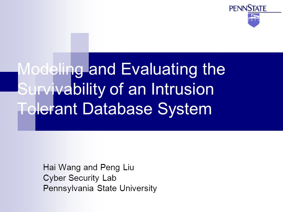 Modeling and Evaluating the Survivability of an Intrusion Tolerant Database System Hai Wang and Peng Liu Cyber Security Lab Pennsylvania State University