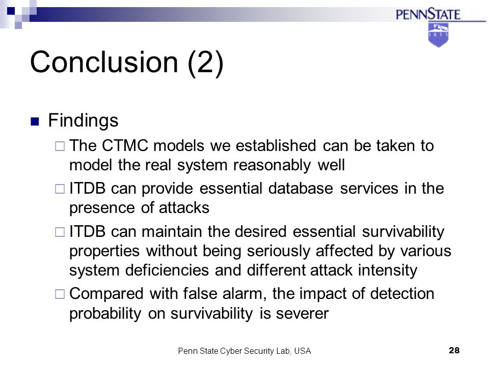 Penn State Cyber Security Lab, USA28 Conclusion (2) Findings The CTMC models we established can be taken to model the real system reasonably well ITDB can provide essential database services in the presence of attacks ITDB can maintain the desired essential survivability properties without being seriously affected by various system deficiencies and different attack intensity Compared with false alarm, the impact of detection probability on survivability is severer