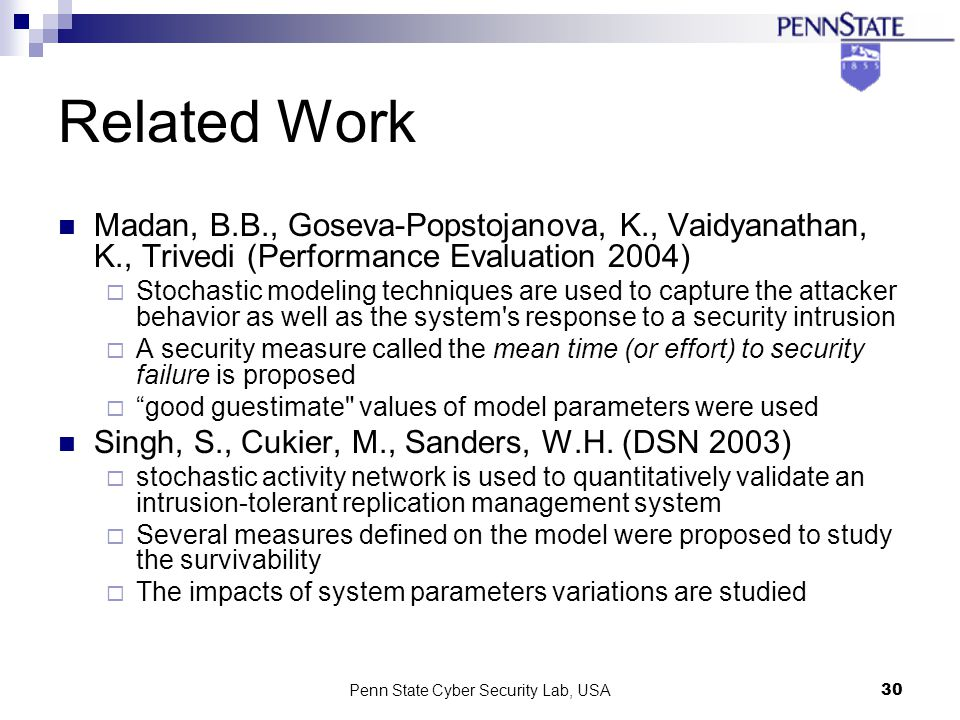 Penn State Cyber Security Lab, USA30 Related Work Madan, B.B., Goseva-Popstojanova, K., Vaidyanathan, K., Trivedi (Performance Evaluation 2004) Stochastic modeling techniques are used to capture the attacker behavior as well as the system s response to a security intrusion A security measure called the mean time (or effort) to security failure is proposed good guestimate values of model parameters were used Singh, S., Cukier, M., Sanders, W.H.