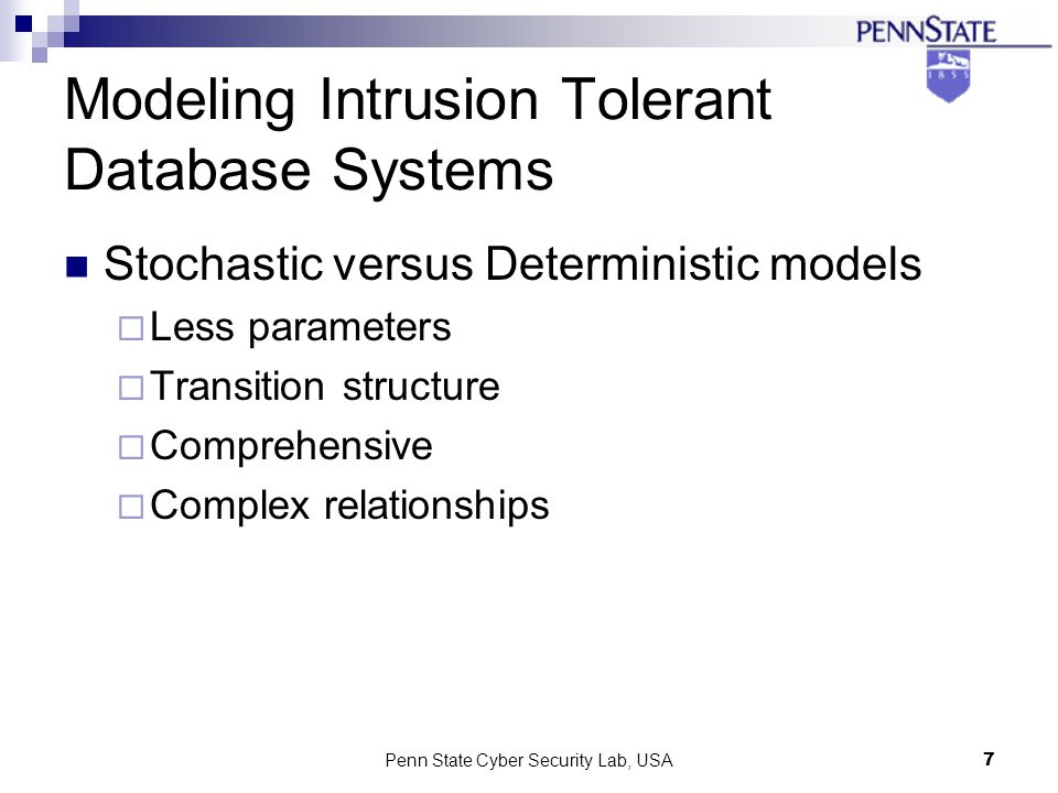 Penn State Cyber Security Lab, USA7 Modeling Intrusion Tolerant Database Systems Stochastic versus Deterministic models Less parameters Transition structure Comprehensive Complex relationships