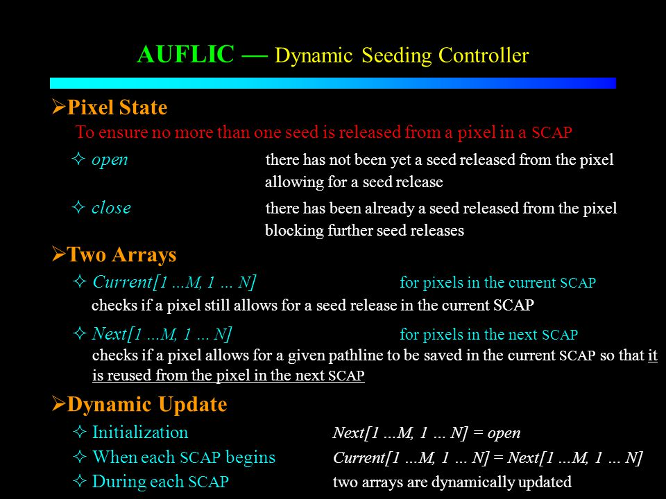 AUFLIC Dynamic Seeding Controller Current[ 1 …M, 1 … N ] for pixels in the current SCAP Two Arrays checks if a pixel still allows for a seed release in the current SCAP Next[ 1 …M, 1 … N ] for pixels in the next SCAP checks if a pixel allows for a given pathline to be saved in the current SCAP so that it is reused from the pixel in the next SCAP open there has not been yet a seed released from the pixel allowing for a seed release close there has been already a seed released from the pixel blocking further seed releases Pixel State To ensure no more than one seed is released from a pixel in a SCAP Dynamic Update Initialization Next[1 …M, 1 … N] = open When each SCAP begins Current[1 …M, 1 … N] = Next[1 …M, 1 … N] During each SCAP two arrays are dynamically updated