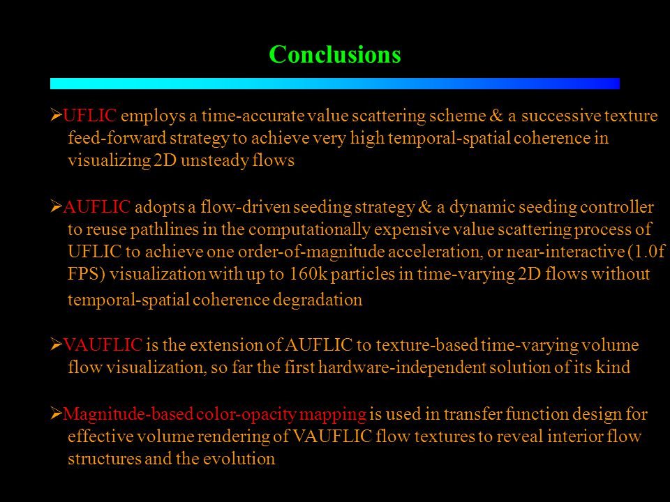 Conclusions UFLIC employs a time-accurate value scattering scheme & a successive texture feed-forward strategy to achieve very high temporal-spatial coherence in visualizing 2D unsteady flows AUFLIC adopts a flow-driven seeding strategy & a dynamic seeding controller to reuse pathlines in the computationally expensive value scattering process of UFLIC to achieve one order-of-magnitude acceleration, or near-interactive (1.0f FPS) visualization with up to 160k particles in time-varying 2D flows without temporal-spatial coherence degradation VAUFLIC is the extension of AUFLIC to texture-based time-varying volume flow visualization, so far the first hardware-independent solution of its kind Magnitude-based color-opacity mapping is used in transfer function design for effective volume rendering of VAUFLIC flow textures to reveal interior flow structures and the evolution
