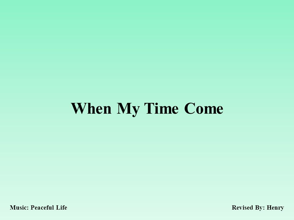 When My Time Come Revised By: HenryMusic: Peaceful Life