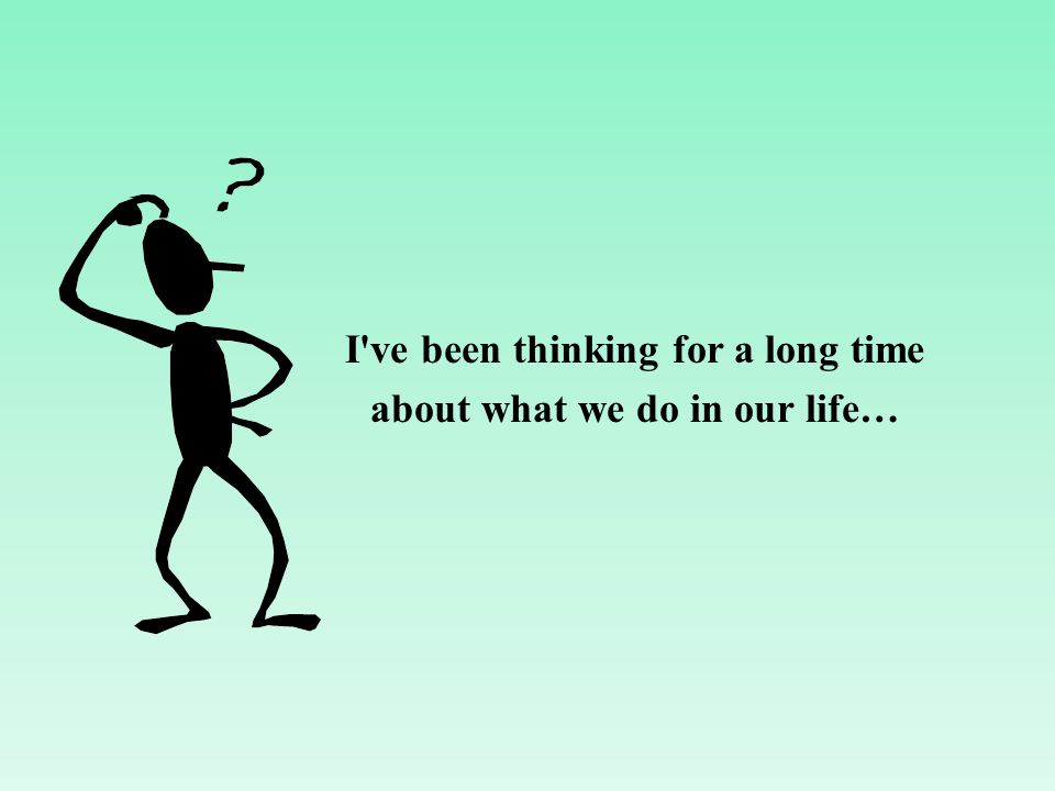 I ve been thinking for a long time about what we do in our life…