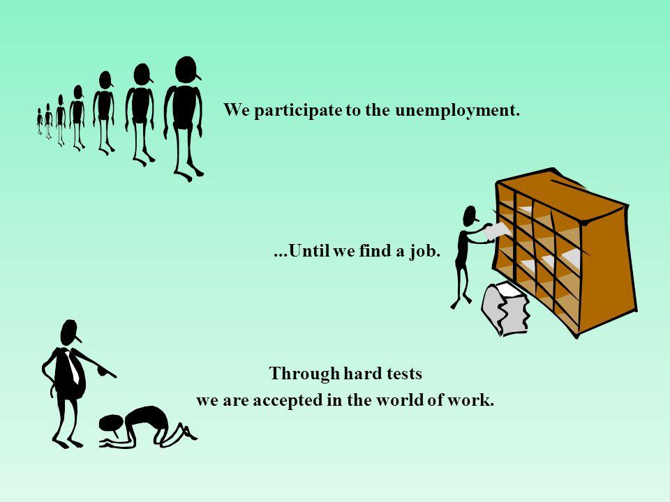 We participate to the unemployment....Until we find a job.