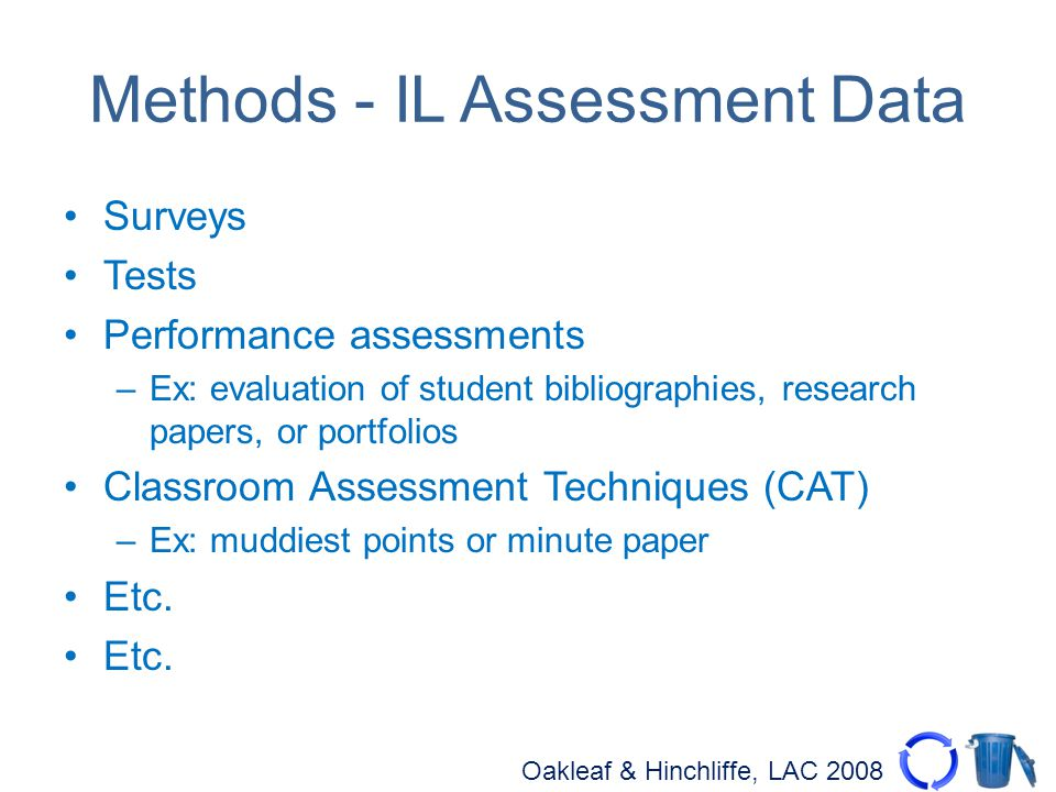 Oakleaf & Hinchliffe, LAC 2008 Methods - IL Assessment Data Surveys Tests Performance assessments –Ex: evaluation of student bibliographies, research