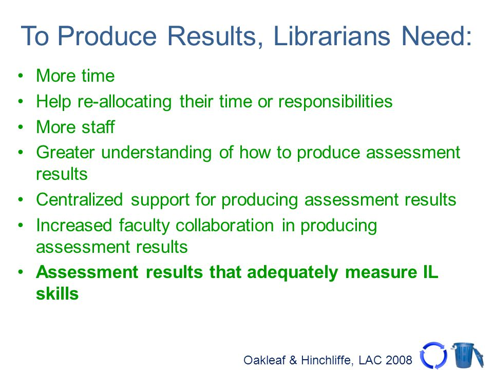 Oakleaf & Hinchliffe, LAC 2008 To Produce Results, Librarians Need: More time Help re-allocating their time or responsibilities More staff Greater understanding of how to produce assessment results Centralized support for producing assessment results Increased faculty collaboration in producing assessment results Assessment results that adequately measure IL skills