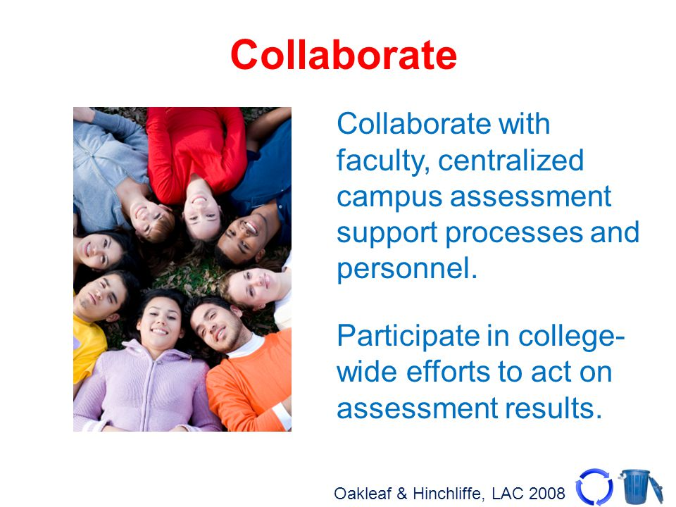 Oakleaf & Hinchliffe, LAC 2008 Collaborate Collaborate with faculty, centralized campus assessment support processes and personnel. Participate in col