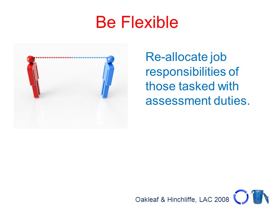 Oakleaf & Hinchliffe, LAC 2008 Be Flexible Re-allocate job responsibilities of those tasked with assessment duties.