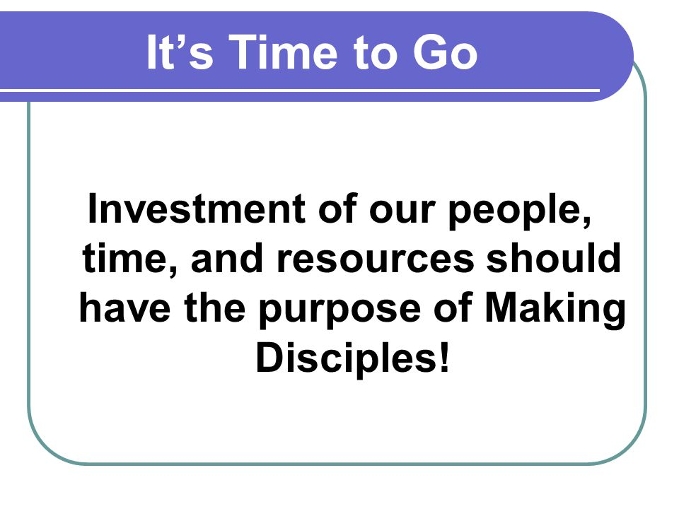 Its Time to Go Investment of our people, time, and resources should have the purpose of Making Disciples!