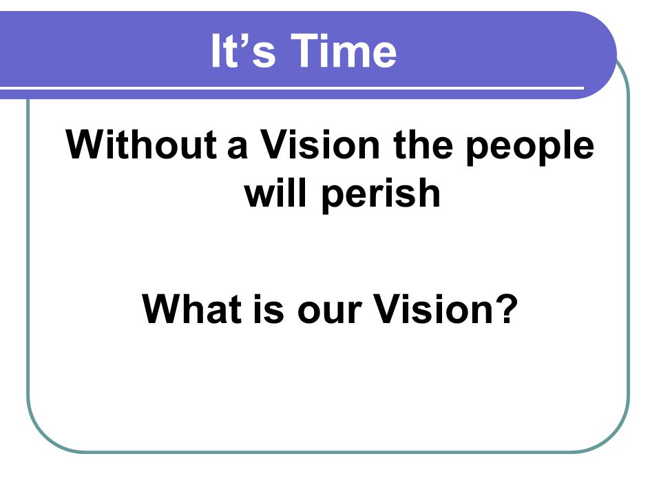 Without a Vision the people will perish What is our Vision?