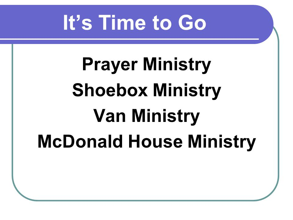 Its Time to Go Prayer Ministry Shoebox Ministry Van Ministry McDonald House Ministry