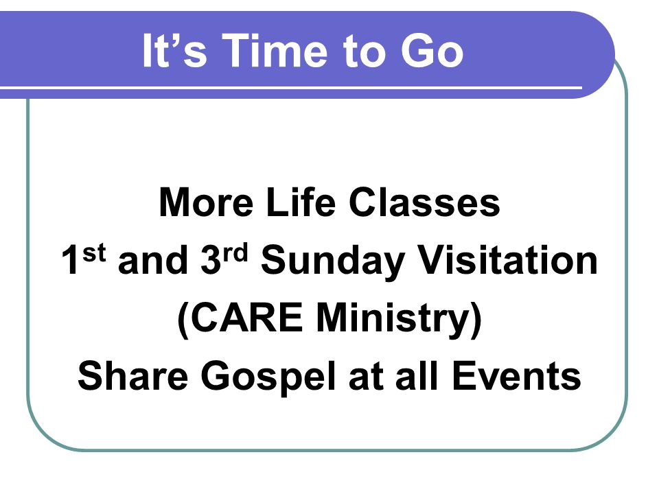 Its Time to Go More Life Classes 1 st and 3 rd Sunday Visitation (CARE Ministry) Share Gospel at all Events