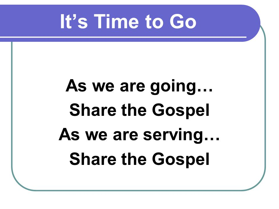 Its Time to Go As we are going… Share the Gospel As we are serving… Share the Gospel
