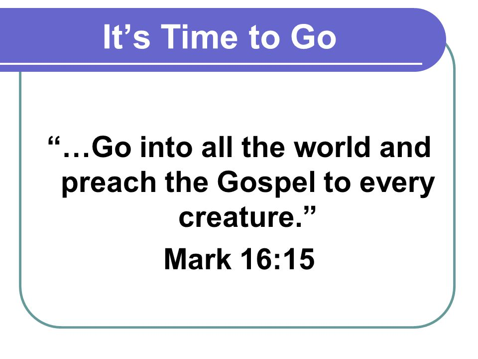 Its Time to Go …Go into all the world and preach the Gospel to every creature. Mark 16:15