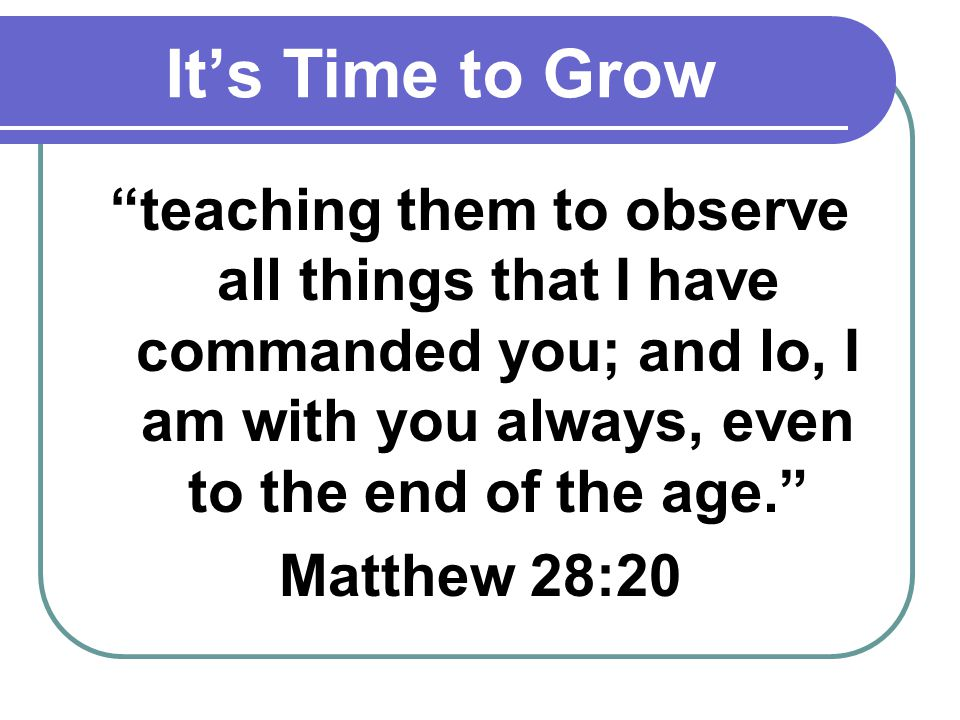 Its Time to Grow teaching them to observe all things that I have commanded you; and lo, I am with you always, even to the end of the age. Matthew 28:2
