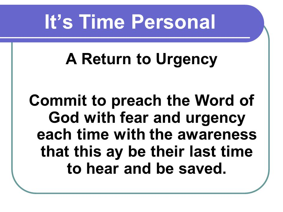 Its Time Personal A Return to Urgency Commit to preach the Word of God with fear and urgency each time with the awareness that this ay be their last time to hear and be saved.