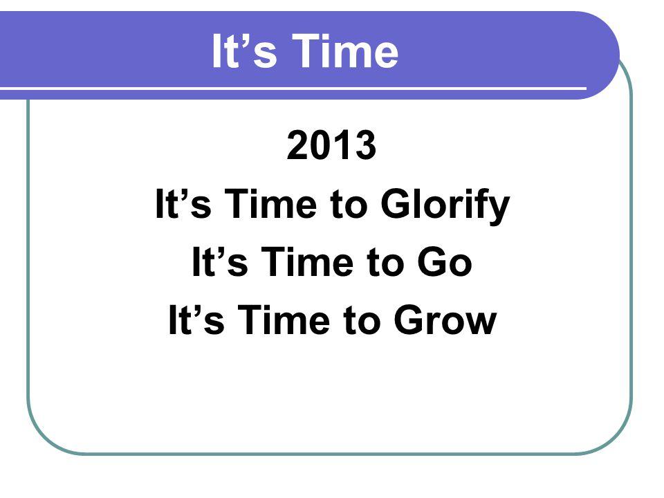 Its Time 2013 Its Time to Glorify Its Time to Go Its Time to Grow
