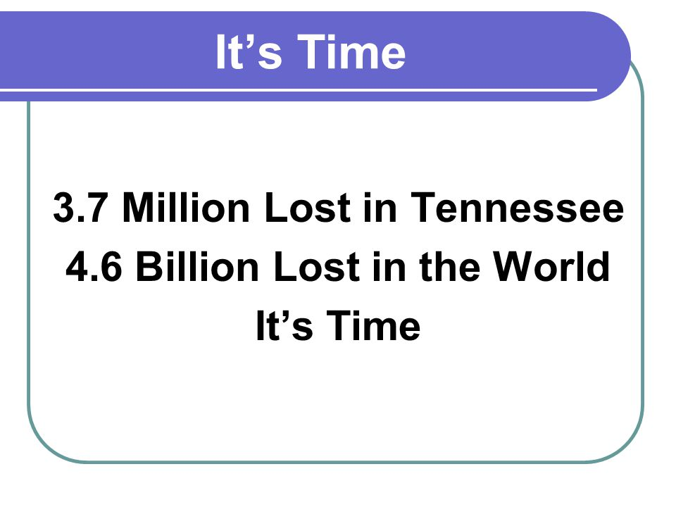 Its Time 3.7 Million Lost in Tennessee 4.6 Billion Lost in the World Its Time
