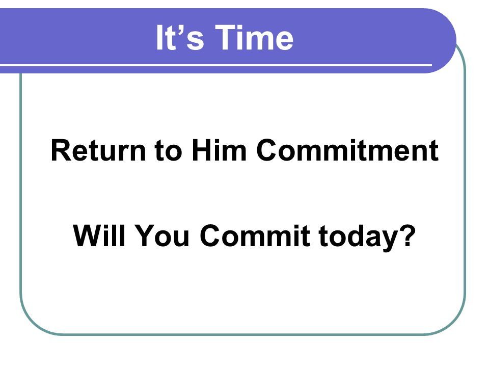 Its Time Return to Him Commitment Will You Commit today?