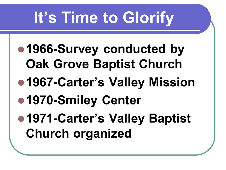 Its Time to Glorify 1966-Survey conducted by Oak Grove Baptist Church 1967-Carters Valley Mission 1970-Smiley Center 1971-Carters Valley Baptist Church organized