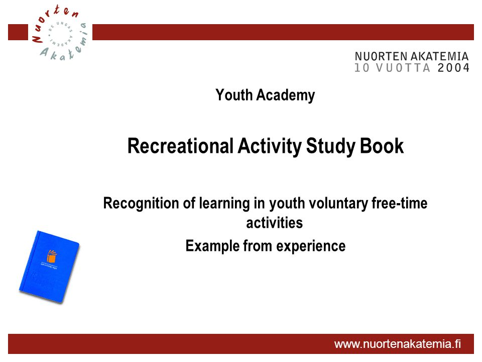 www.nuortenakatemia.fi Youth Academy Recreational Activity Study Book Recognition of learning in youth voluntary free-time activities Example from exp