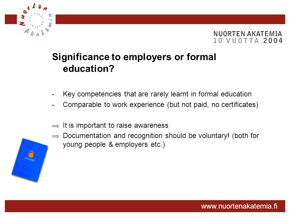 www.nuortenakatemia.fi Significance to employers or formal education? -Key competencies that are rarely learnt in formal education -Comparable to work