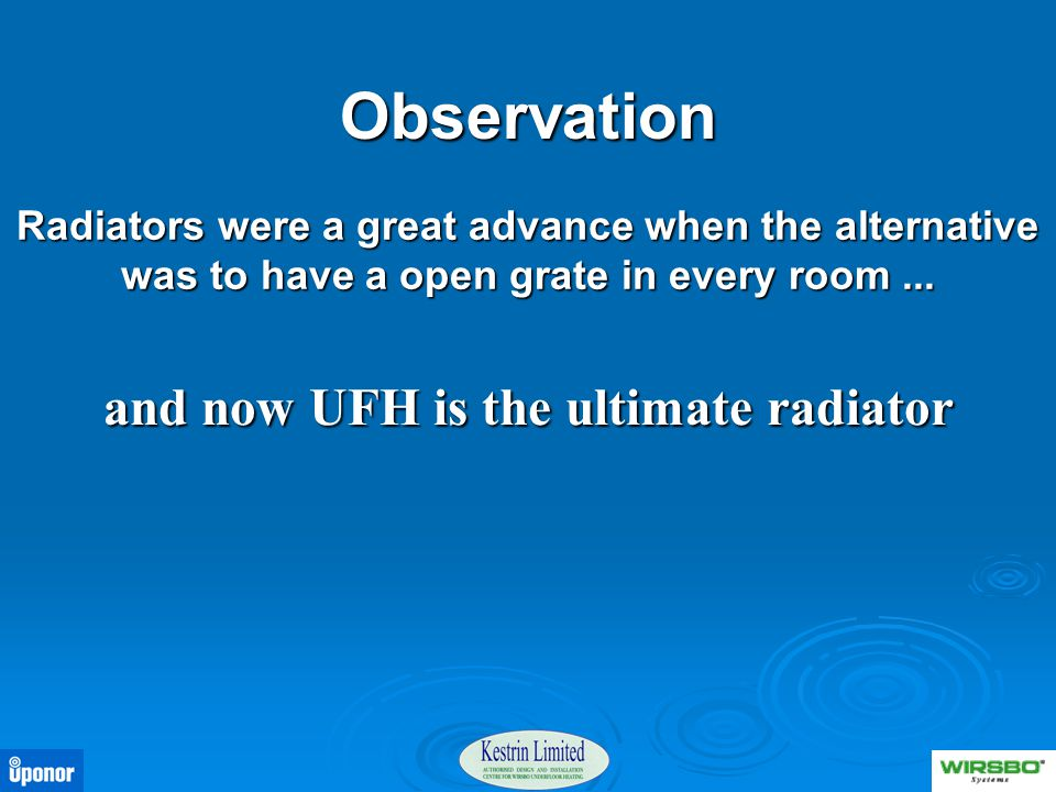 Observation Radiators were a great advance when the alternative was to have a open grate in every room... and now UFH is the ultimate radiator