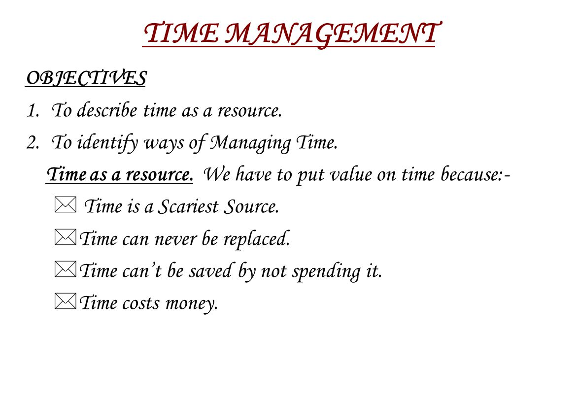 OBJECTIVES 1.To describe time as a resource. 2. To identify ways of Managing Time.