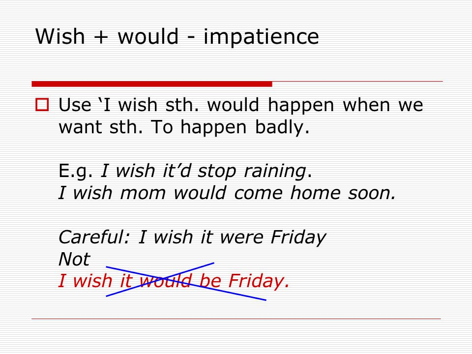 Wish + would - impatience Use I wish sth. would happen when we want sth. To happen badly. E.g. I wish itd stop raining. I wish mom would come home soo