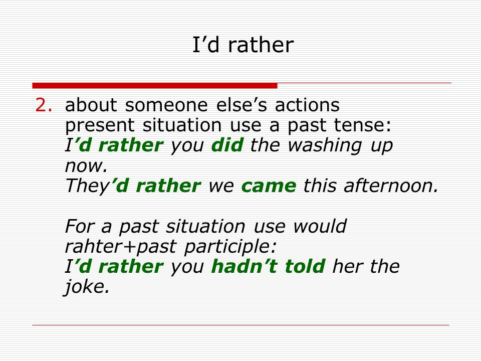 Id rather 2.about someone elses actions present situation use a past tense: Id rather you did the washing up now. Theyd rather we came this afternoon.