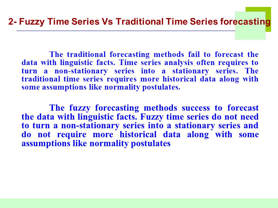 2- Fuzzy Time Series Vs Traditional Time Series forecasting The traditional forecasting methods fail to forecast the data with linguistic facts. Time