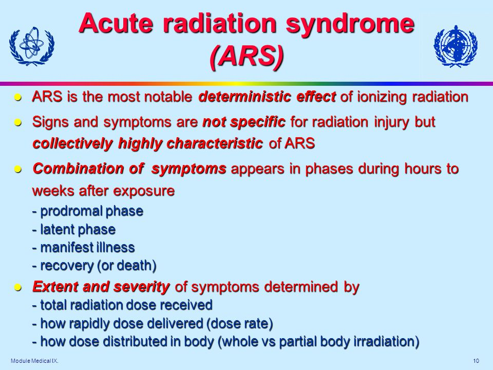 Module Medical IX. 10 Acute radiation syndrome (ARS) l ARS is the most notable deterministic effect of ionizing radiation l Signs and symptoms are not