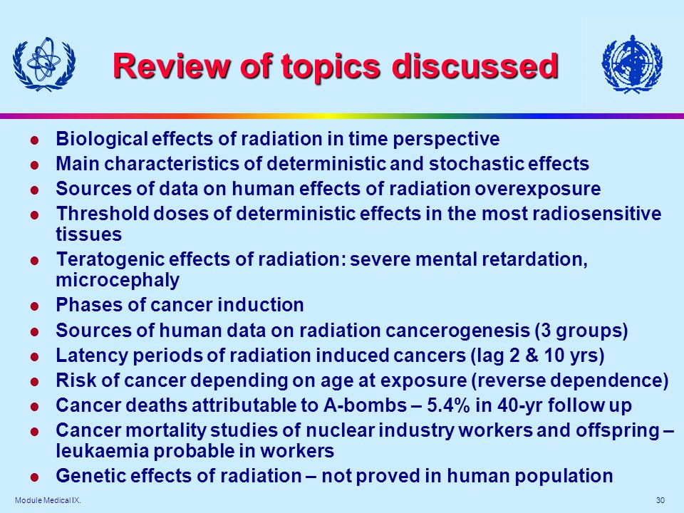 Module Medical IX. 30 Review of topics discussed l Biological effects of radiation in time perspective l Main characteristics of deterministic and sto