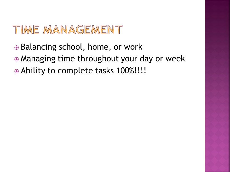 Balancing school, home, or work Managing time throughout your day or week Ability to complete tasks 100%!!!!