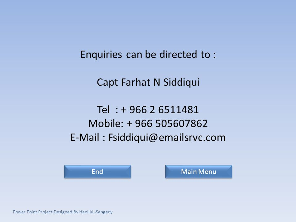 Enquiries can be directed to : Capt Farhat N Siddiqui Tel : + 966 2 6511481 Mobile: + 966 505607862 E-Mail : Fsiddiqui@emailsrvc.com End Main Menu Power Point Project Designed By Hani AL-Sangedy