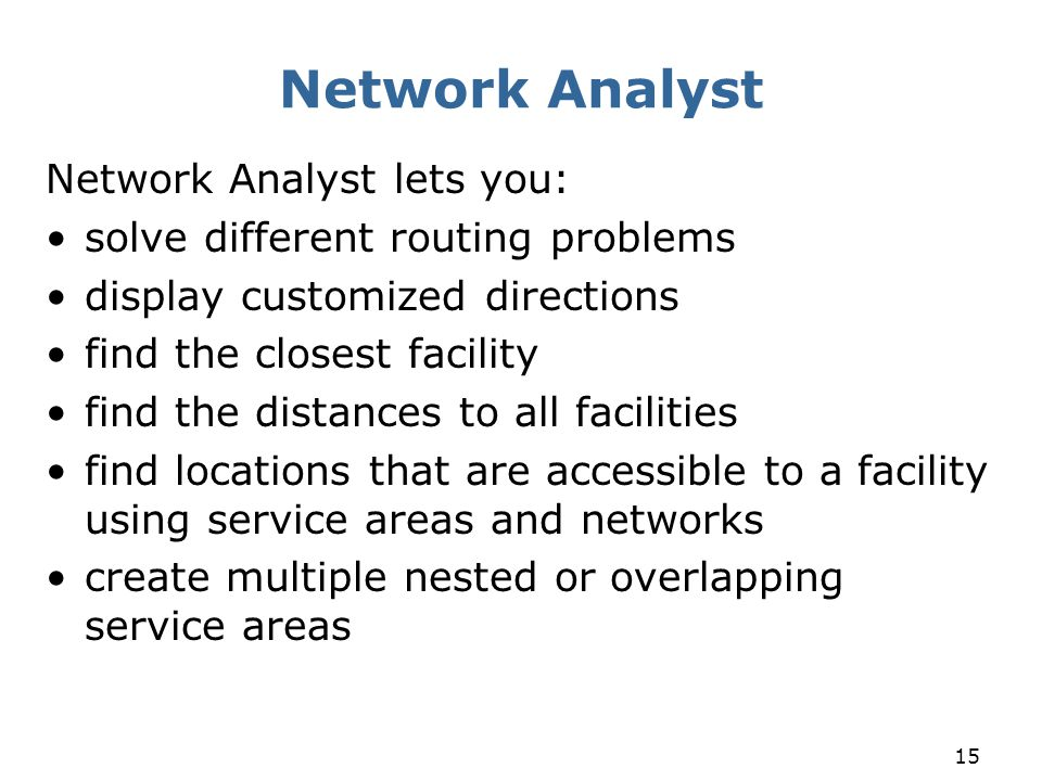 15 Network Analyst Network Analyst lets you: solve different routing problems display customized directions find the closest facility find the distanc
