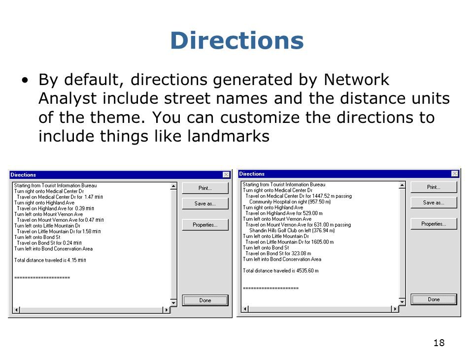 18 Directions By default, directions generated by Network Analyst include street names and the distance units of the theme. You can customize the dire