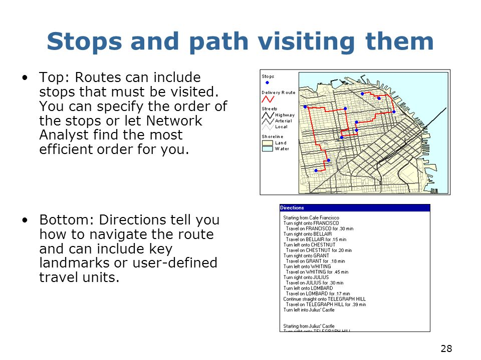 28 Stops and path visiting them Top: Routes can include stops that must be visited. You can specify the order of the stops or let Network Analyst find